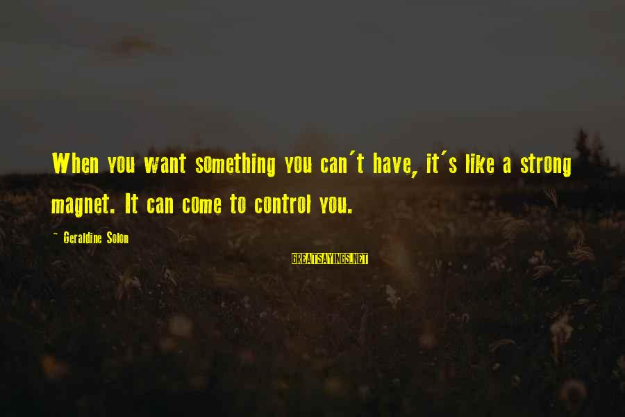 Geraldine's Sayings By Geraldine Solon: When you want something you can't have, it's like a strong magnet. It can come