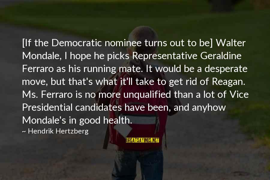Geraldine's Sayings By Hendrik Hertzberg: [If the Democratic nominee turns out to be] Walter Mondale, I hope he picks Representative
