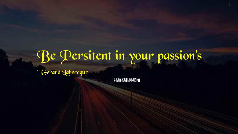 Gerard Labrecque Sayings: Be Persitent in your passion's