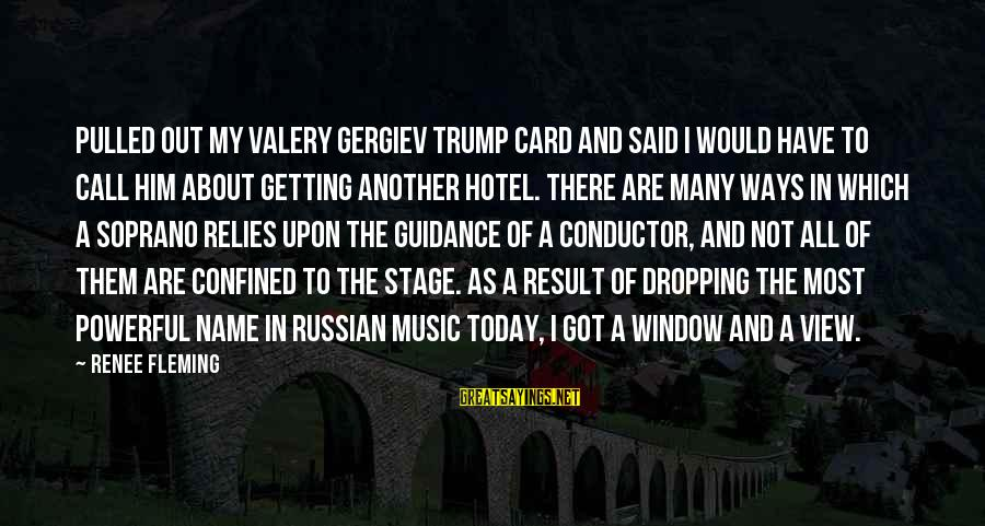 Gergiev Sayings By Renee Fleming: Pulled out my Valery Gergiev trump card and said I would have to call him
