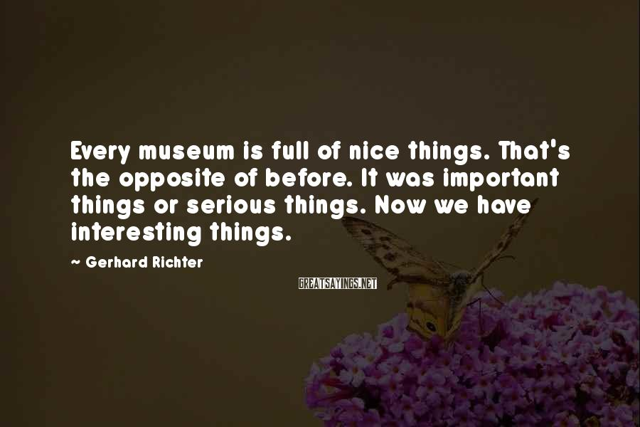 Gerhard Richter Sayings: Every museum is full of nice things. That's the opposite of before. It was important