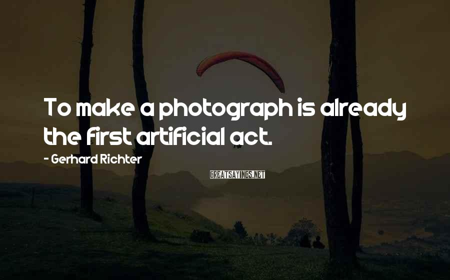 Gerhard Richter Sayings: To make a photograph is already the first artificial act.