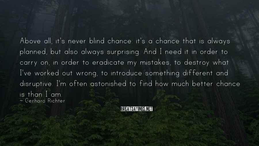 Gerhard Richter Sayings: Above all, it's never blind chance: it's a chance that is always planned, but also
