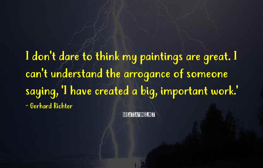 Gerhard Richter Sayings: I don't dare to think my paintings are great. I can't understand the arrogance of