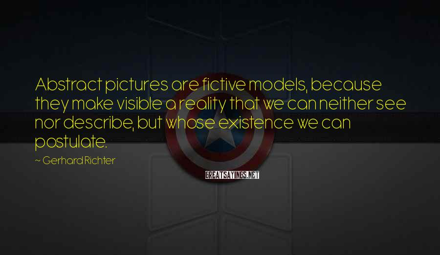 Gerhard Richter Sayings: Abstract pictures are fictive models, because they make visible a reality that we can neither