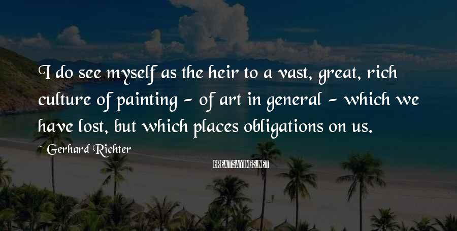 Gerhard Richter Sayings: I do see myself as the heir to a vast, great, rich culture of painting