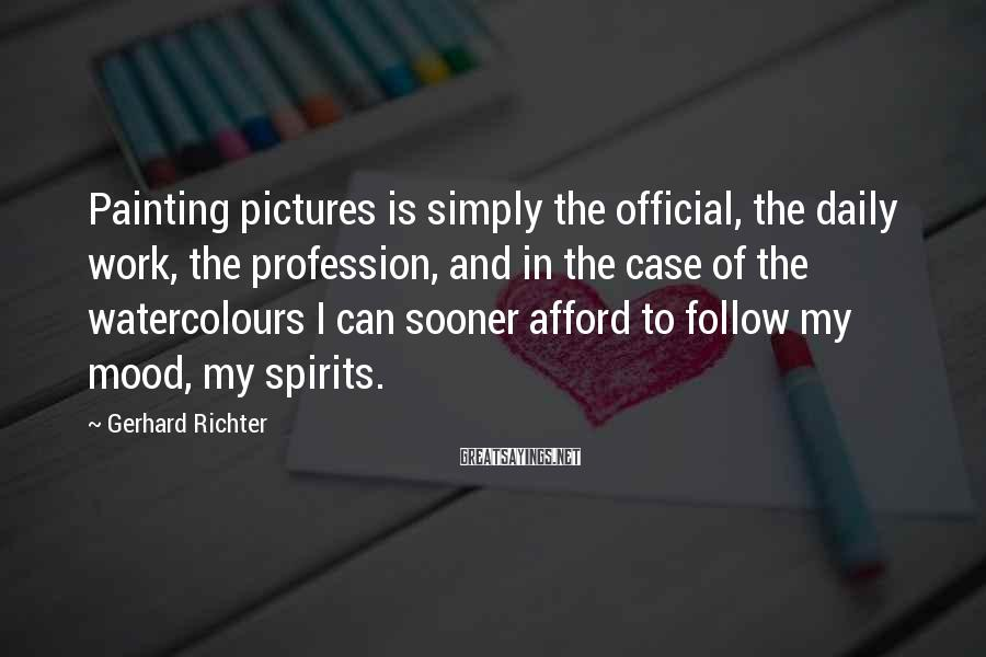 Gerhard Richter Sayings: Painting pictures is simply the official, the daily work, the profession, and in the case