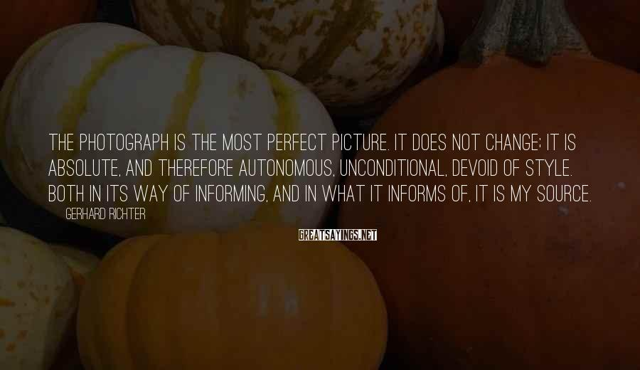 Gerhard Richter Sayings: The photograph is the most perfect picture. It does not change; it is absolute, and