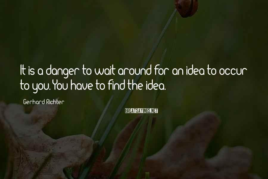 Gerhard Richter Sayings: It is a danger to wait around for an idea to occur to you. You