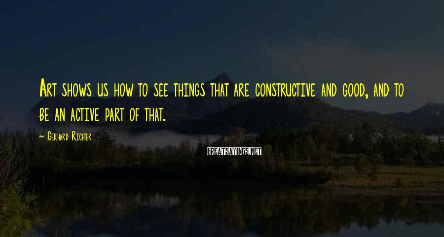 Gerhard Richter Sayings: Art shows us how to see things that are constructive and good, and to be