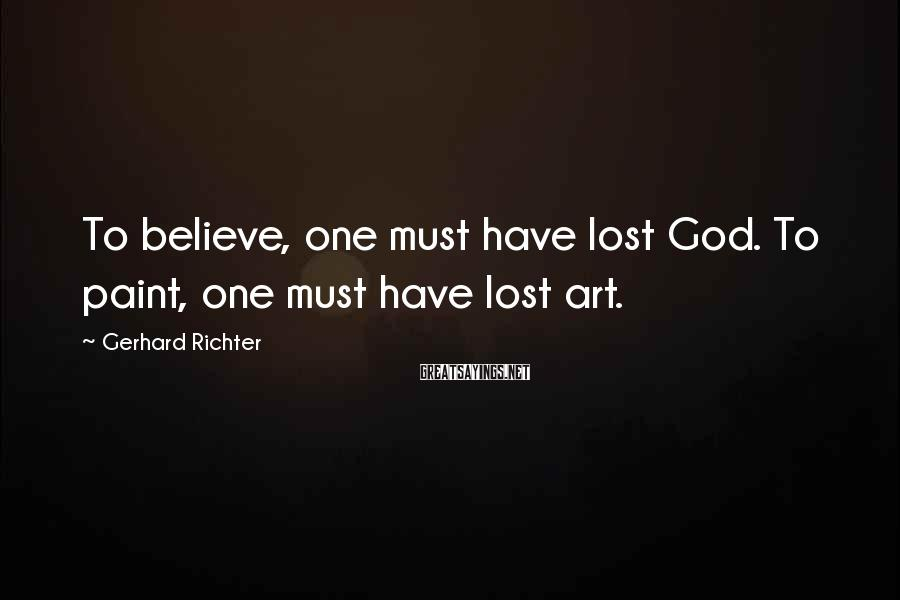 Gerhard Richter Sayings: To believe, one must have lost God. To paint, one must have lost art.