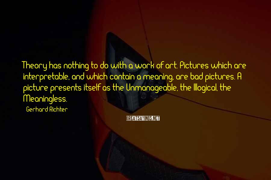 Gerhard Richter Sayings: Theory has nothing to do with a work of art. Pictures which are interpretable, and