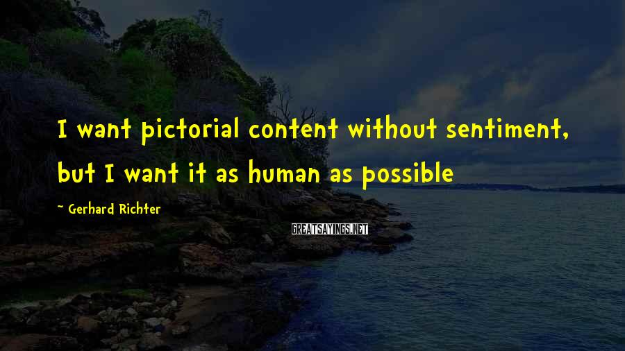 Gerhard Richter Sayings: I want pictorial content without sentiment, but I want it as human as possible