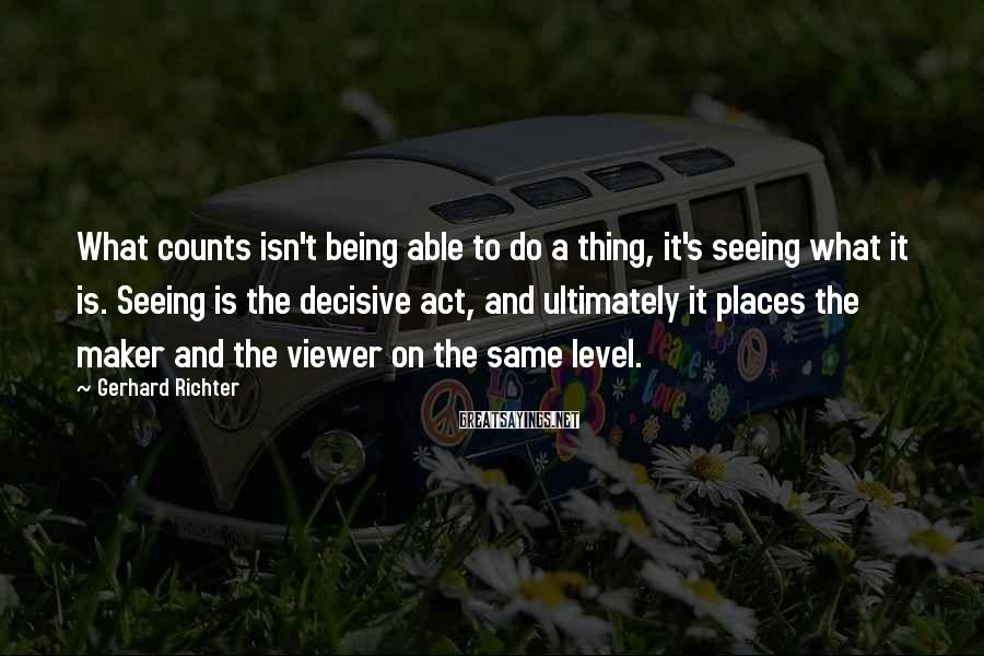 Gerhard Richter Sayings: What counts isn't being able to do a thing, it's seeing what it is. Seeing