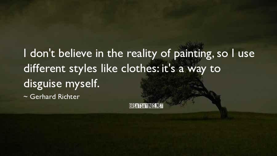 Gerhard Richter Sayings: I don't believe in the reality of painting, so I use different styles like clothes:
