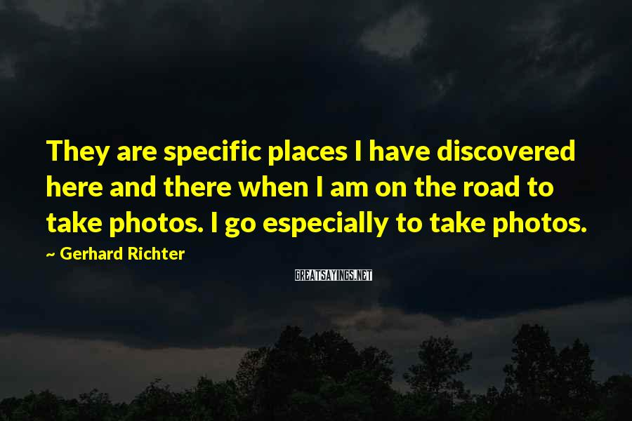 Gerhard Richter Sayings: They are specific places I have discovered here and there when I am on the