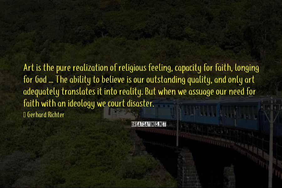 Gerhard Richter Sayings: Art is the pure realization of religious feeling, capacity for faith, longing for God ...