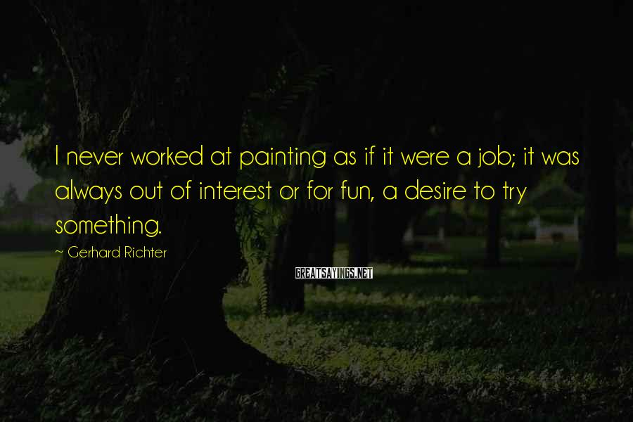 Gerhard Richter Sayings: I never worked at painting as if it were a job; it was always out