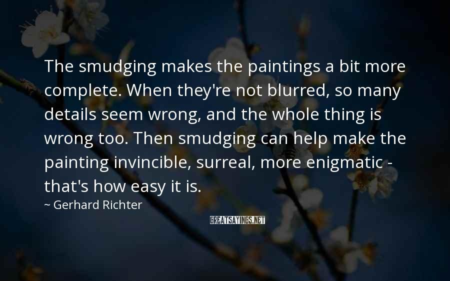 Gerhard Richter Sayings: The smudging makes the paintings a bit more complete. When they're not blurred, so many
