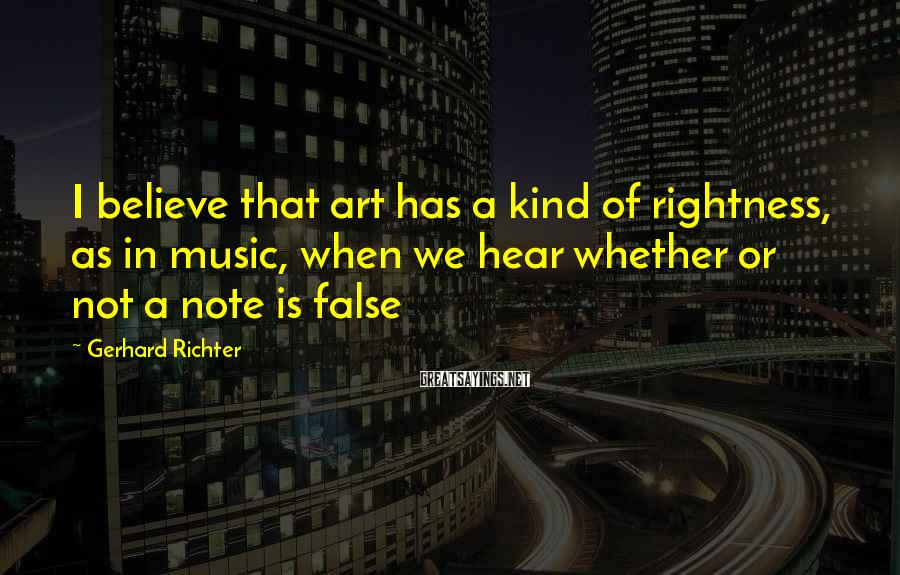 Gerhard Richter Sayings: I believe that art has a kind of rightness, as in music, when we hear