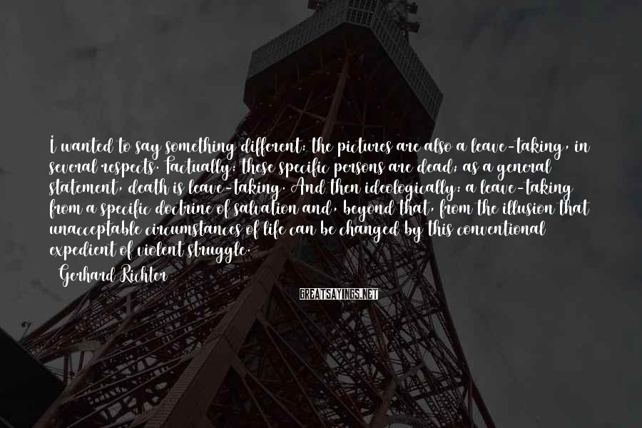 Gerhard Richter Sayings: I wanted to say something different: the pictures are also a leave-taking, in several respects.