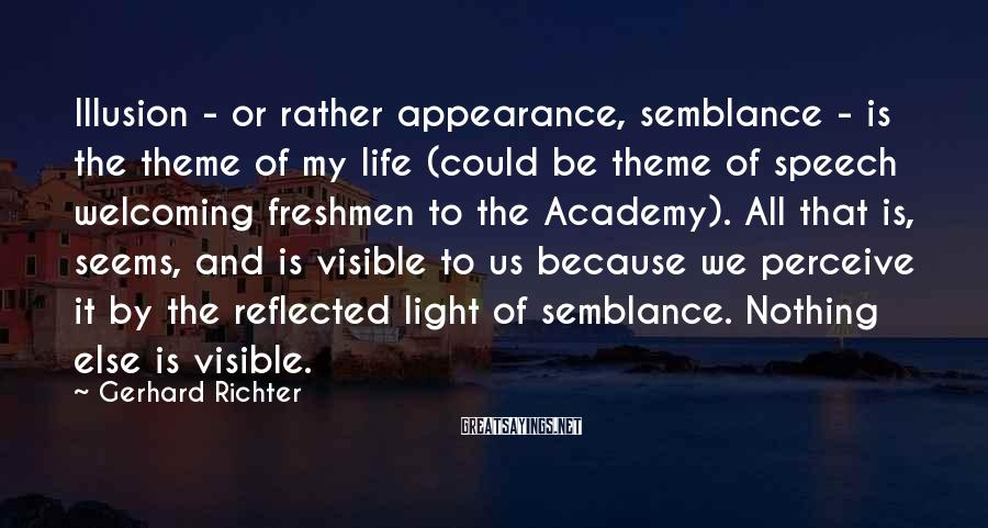 Gerhard Richter Sayings: Illusion - or rather appearance, semblance - is the theme of my life (could be