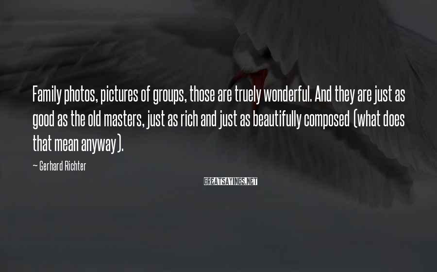 Gerhard Richter Sayings: Family photos, pictures of groups, those are truely wonderful. And they are just as good