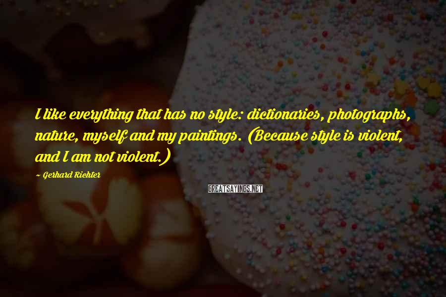Gerhard Richter Sayings: I like everything that has no style: dictionaries, photographs, nature, myself and my paintings. (Because