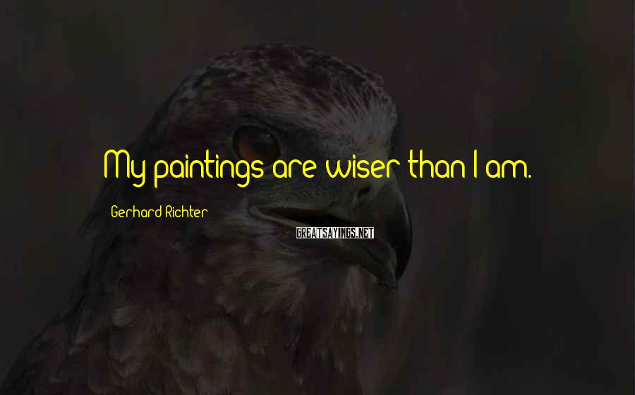 Gerhard Richter Sayings: My paintings are wiser than I am.