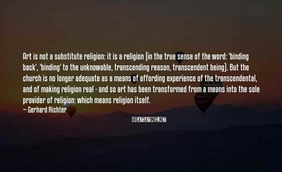 Gerhard Richter Sayings: Art is not a substitute religion: it is a religion (in the true sense of