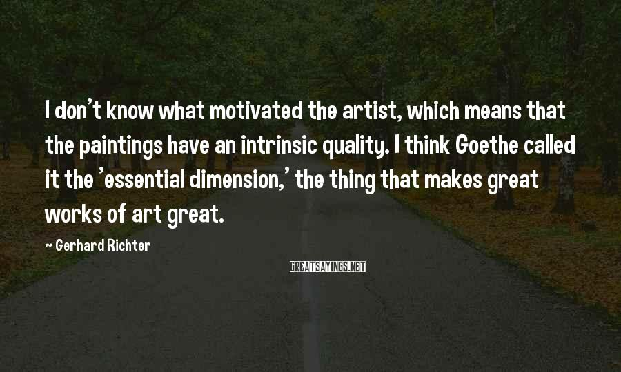 Gerhard Richter Sayings: I don't know what motivated the artist, which means that the paintings have an intrinsic