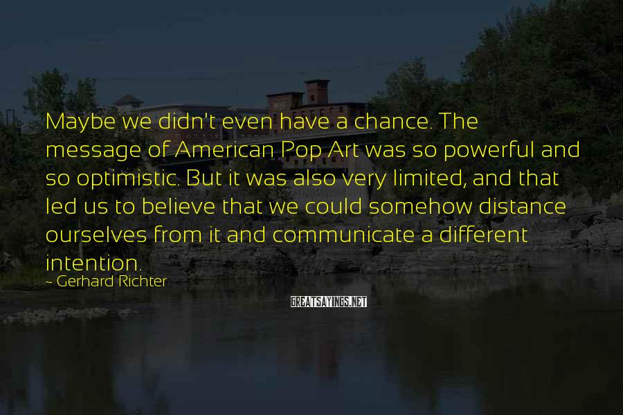 Gerhard Richter Sayings: Maybe we didn't even have a chance. The message of American Pop Art was so