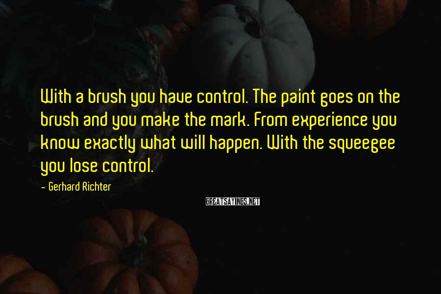 Gerhard Richter Sayings: With a brush you have control. The paint goes on the brush and you make