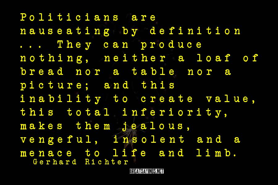 Gerhard Richter Sayings: Politicians are nauseating by definition ... They can produce nothing, neither a loaf of bread