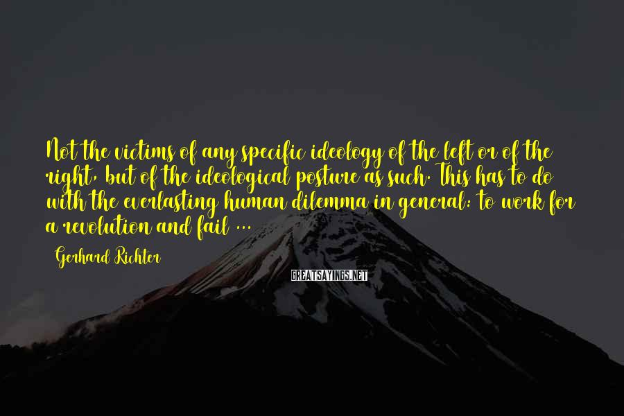 Gerhard Richter Sayings: Not the victims of any specific ideology of the left or of the right, but