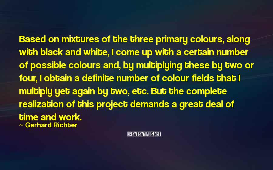 Gerhard Richter Sayings: Based on mixtures of the three primary colours, along with black and white, I come
