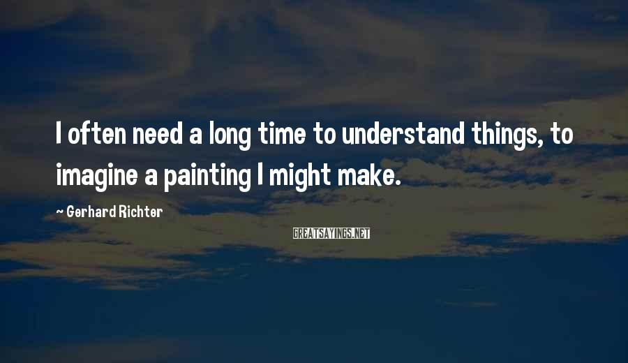 Gerhard Richter Sayings: I often need a long time to understand things, to imagine a painting I might