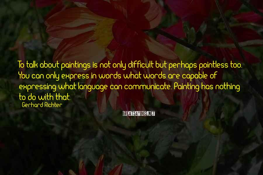 Gerhard Richter Sayings: To talk about paintings is not only difficult but perhaps pointless too. You can only