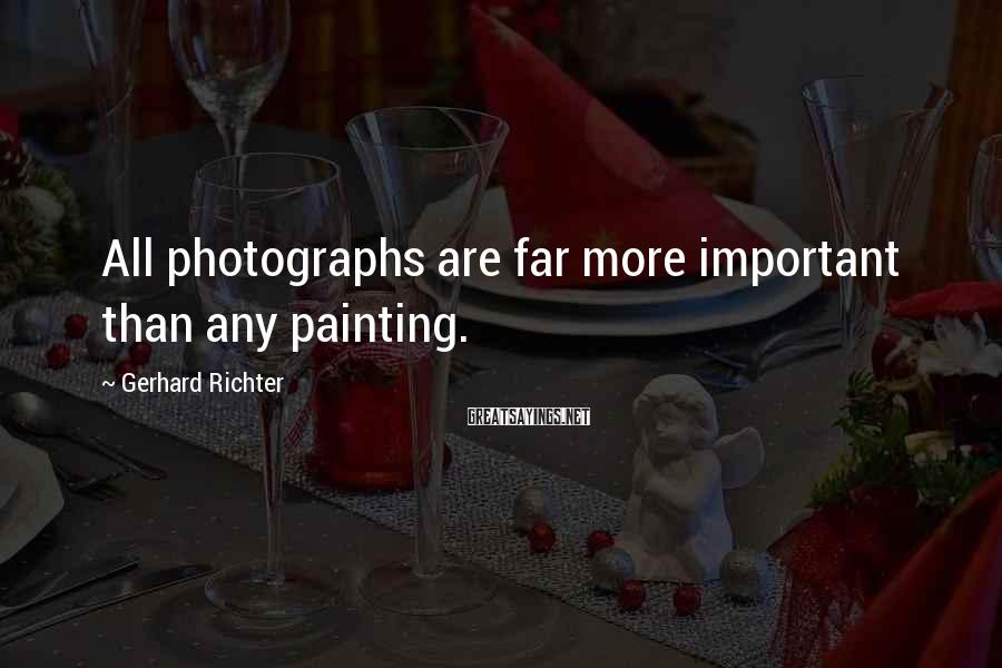 Gerhard Richter Sayings: All photographs are far more important than any painting.