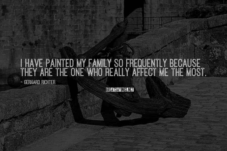 Gerhard Richter Sayings: I have painted my family so frequently because they are the one who really affect