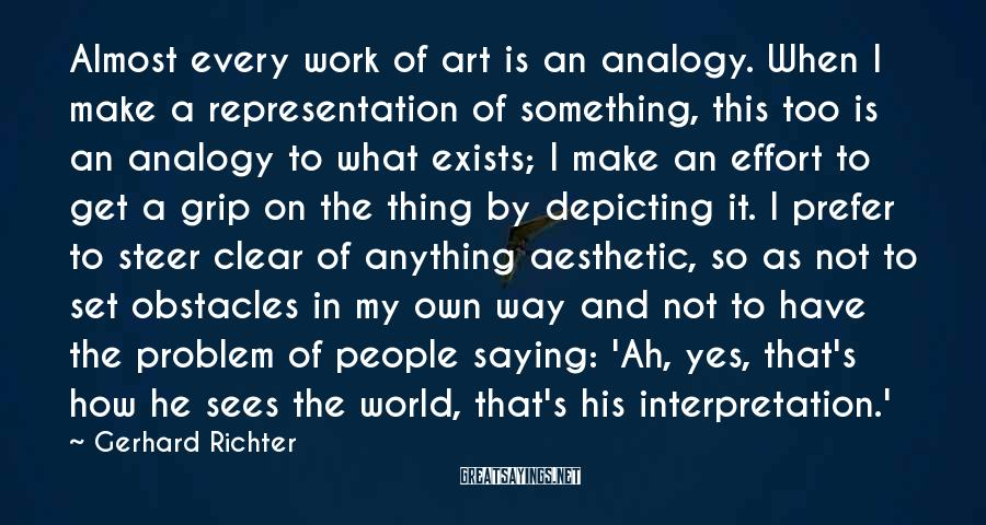 Gerhard Richter Sayings: Almost every work of art is an analogy. When I make a representation of something,