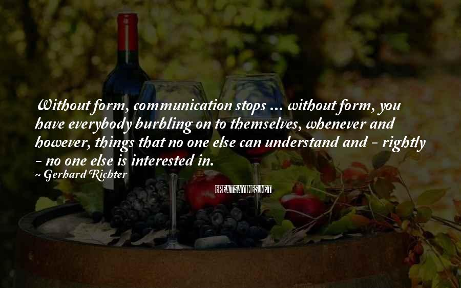 Gerhard Richter Sayings: Without form, communication stops ... without form, you have everybody burbling on to themselves, whenever