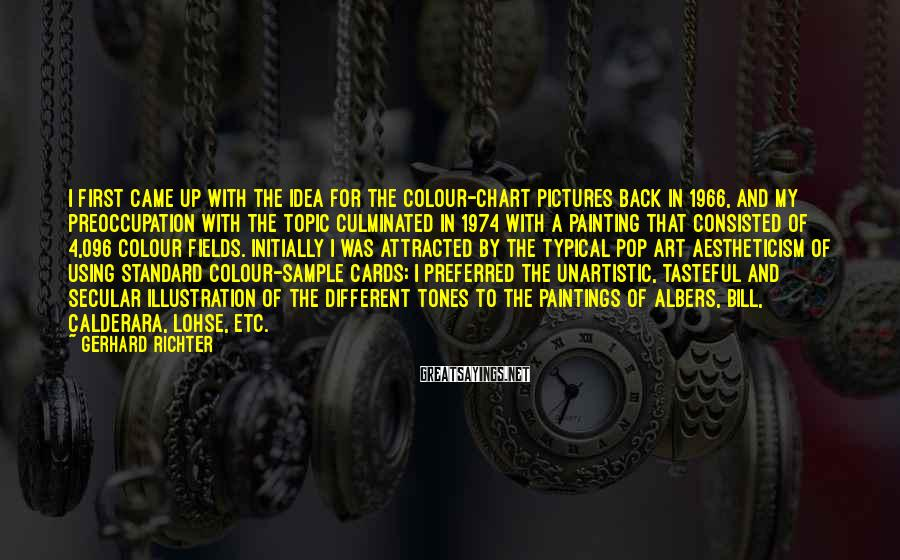Gerhard Richter Sayings: I first came up with the idea for the colour-chart pictures back in 1966, and