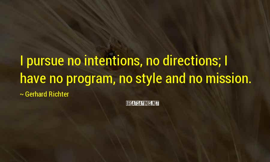 Gerhard Richter Sayings: I pursue no intentions, no directions; I have no program, no style and no mission.