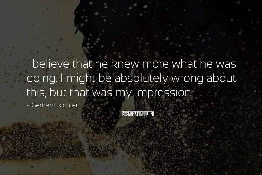 Gerhard Richter Sayings: I believe that he knew more what he was doing. I might be absolutely wrong