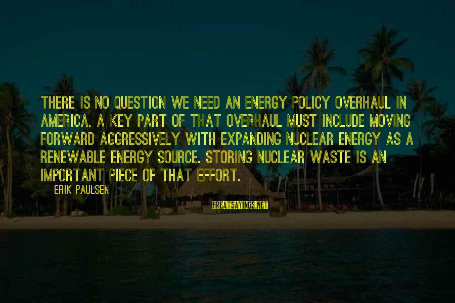 Geri Scazzero Sayings By Erik Paulsen: There is no question we need an energy policy overhaul in America. A key part