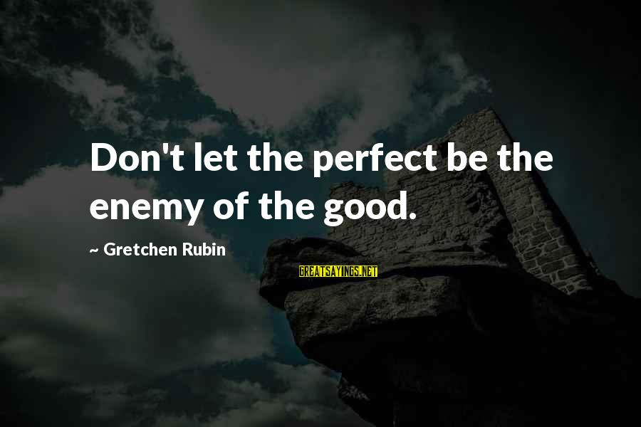 Geri Scazzero Sayings By Gretchen Rubin: Don't let the perfect be the enemy of the good.