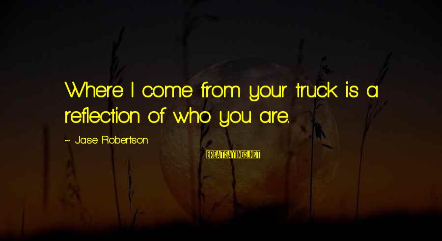 Geri Scazzero Sayings By Jase Robertson: Where I come from your truck is a reflection of who you are.