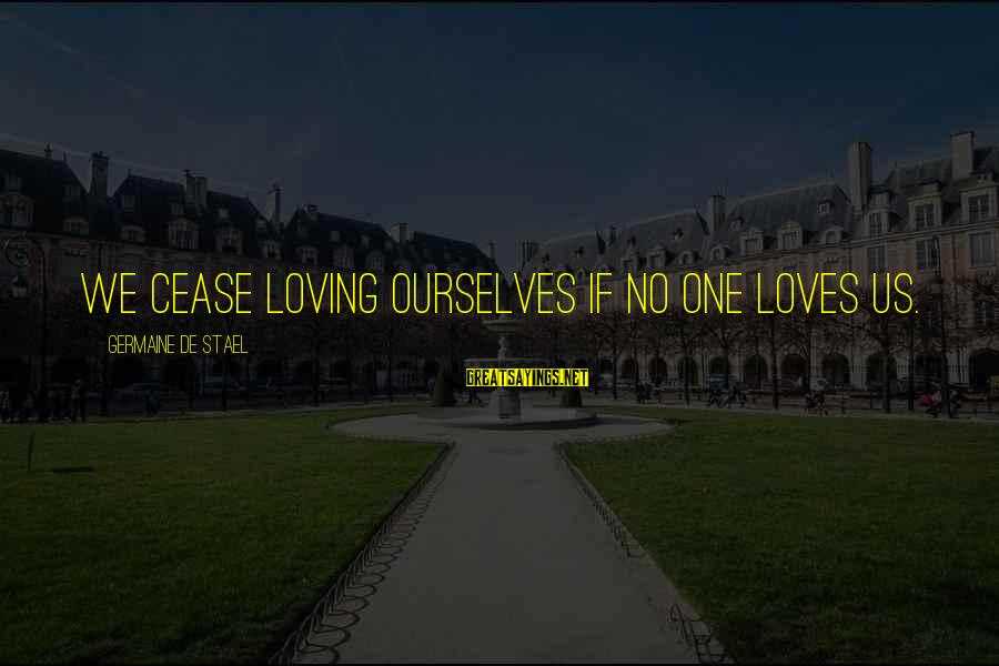 Germaine Sayings By Germaine De Stael: We cease loving ourselves if no one loves us.
