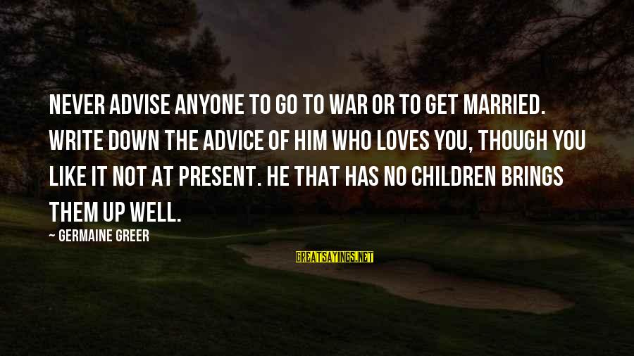 Germaine Sayings By Germaine Greer: Never advise anyone to go to war or to get married. Write down the advice